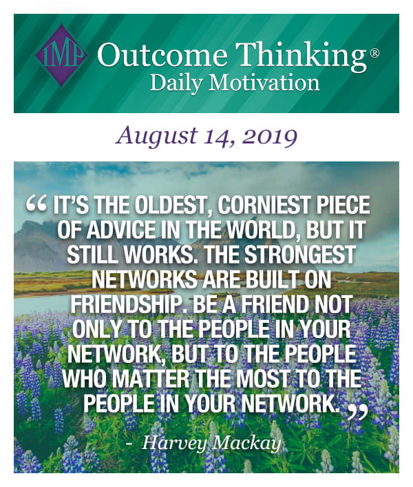 It's the oldest, corniest piece of advice in the world, but it still works. The strongest networks are built on friendship. Be a friend not only to the people in your network, but to the people who matter the most to the people in your network. Harvey Mackay