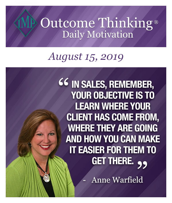 In sales, remember, your objective is to learn where your client has come from, where they are going and how you can make it easier for them to get there. Anne Warfield