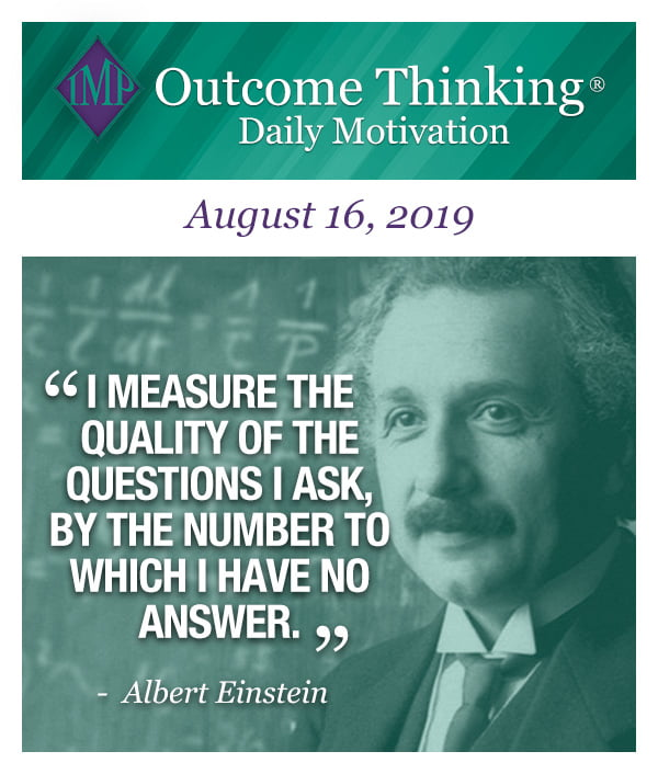 I measure the quality of the questions I ask, by the number to which I have no answer. Albert Einstein