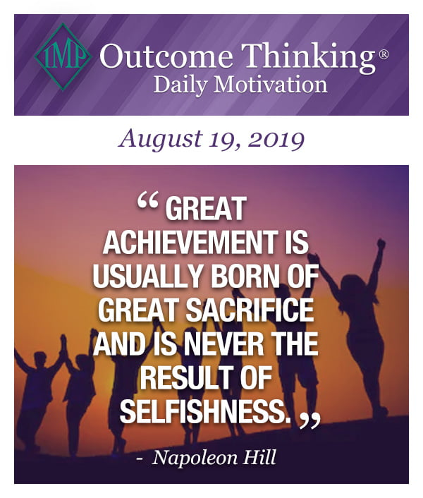 Great achievement is usually born of great sacrifice and is never the result of selfishness. Napoleon Hill