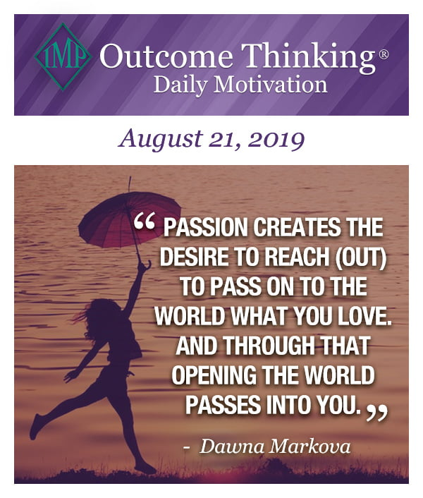 Passion creates the desire to reach (out) to pass on to the world what you love. And through that opening the world passes into you. Dawna Markova