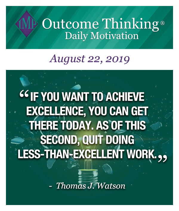If you want to achieve excellence, you can get there today. As of this second, quit doing less-than-excellent work. Thomas J. Watson