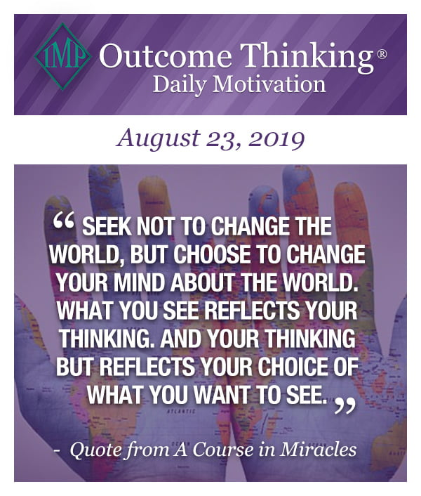 Seek not to change the world, but choose to change your mind about the world. What you see reflects your thinking. And your thinking but reflects your choice of what you want to see. Quote from A Course in Miracles