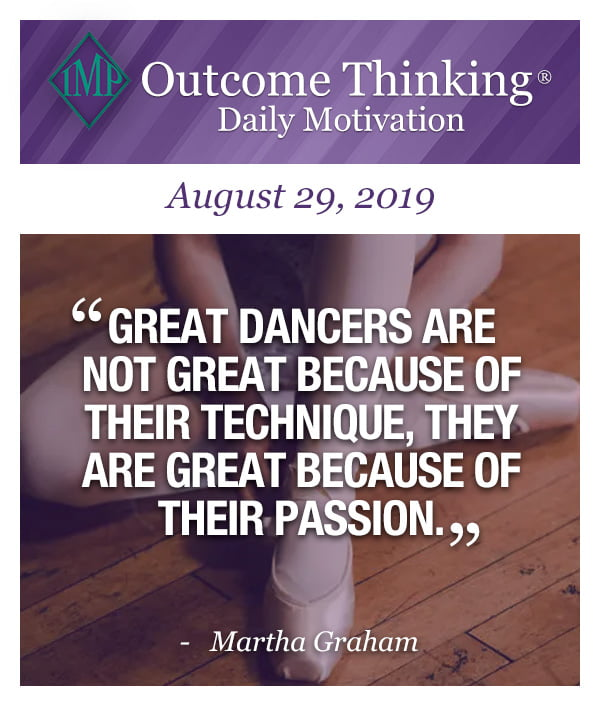 Great dancers are not great because of their technique, they are great because of their passion. Martha Graham