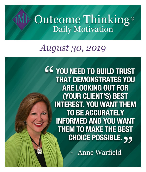 You need to build trust that demonstrates you are looking out for (your client's) best interest. You want them to be accurately informed and you want them to make the best choice possible. Anne Warfield