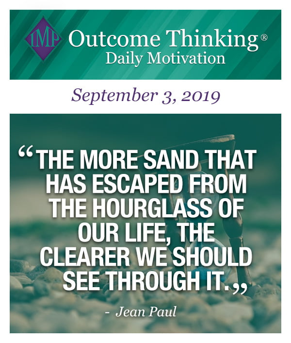 The more sand that has escaped from the hourglass of our life, the clearer we should see through it. Jean Paul