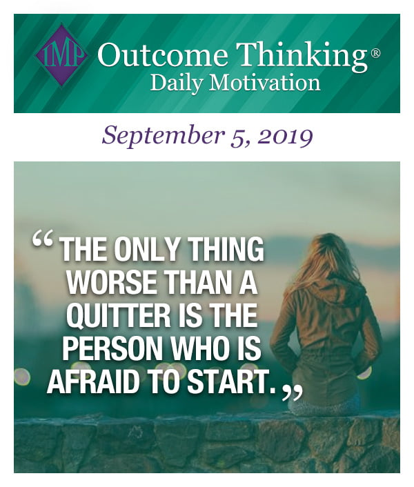 The only thing worse than a quitter is the person who is afraid to start.
