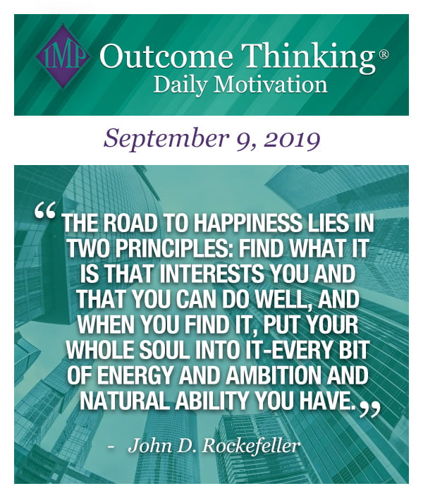 The road to happiness lies in two principles: find what it is that interests you and that you can do well, and when you find it, put your whole soul into it-every bit of energy and ambition and natural ability you have. John D. Rockefeller