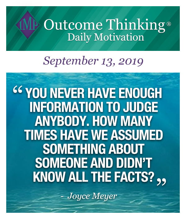 You never have enough information to judge anybody. How many times have we assumed something about someone and didn't know all the facts? Joyce Meyer