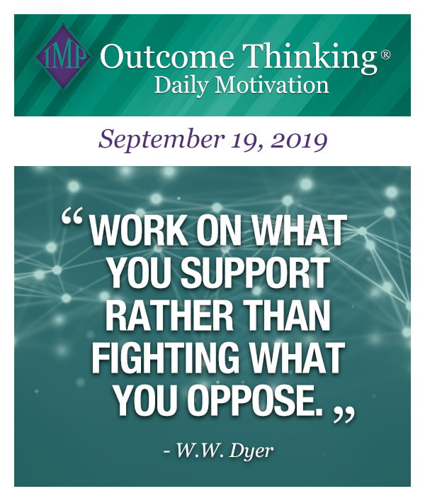 Work on what you support rather than fighting what you oppose. W.W. Dyer