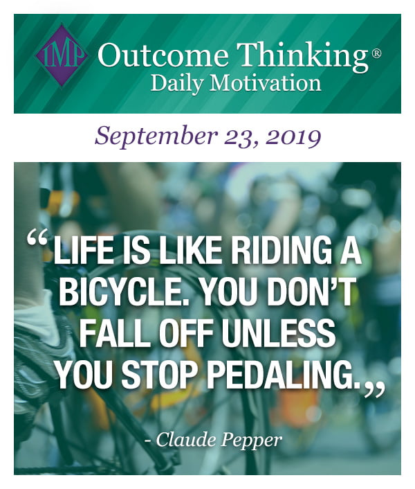 Life is like riding a bicycle. You don't fall off unless you stop pedaling. Claude Pepper