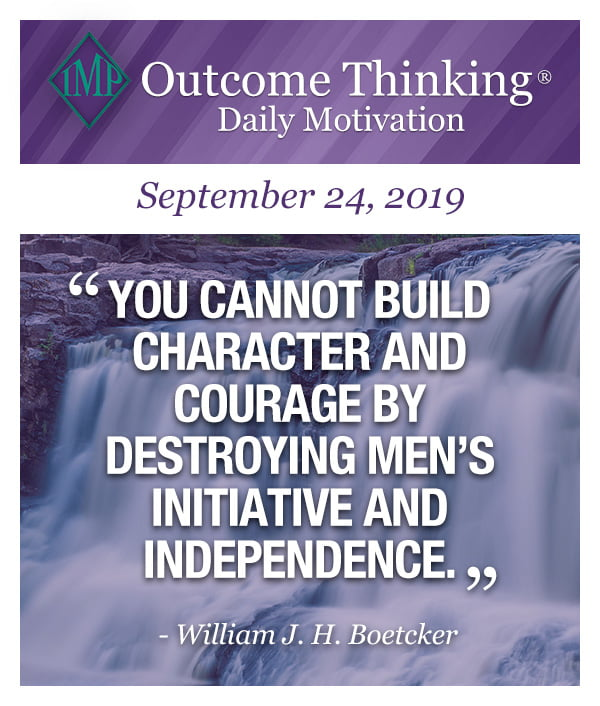 You cannot build character and courage by destroying men's initiative and independence. William J. H. Boetcker