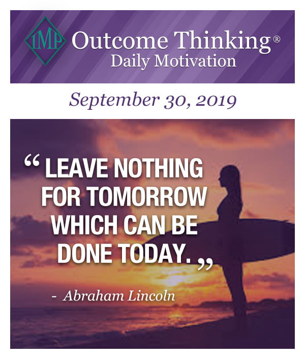 Leave nothing for tomorrow which can be done today. Abraham Lincoln