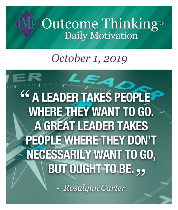 A leader takes people where they want to go. A GREAT leader takes people where they don't necessarily want to go, but ought to be. Rosalynn Carter