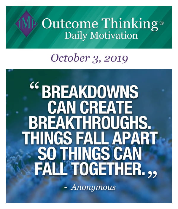 Breakdowns can create breakthroughs. Things fall apart so things can fall together. Anonymous